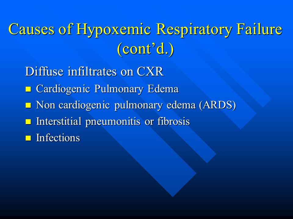 Causes of Hypoxemic Respiratory Failure (cont'd.) Diffuse infiltrates on CXR Cardiogenic Pulmonary Edema Cardiogenic Pulmonary Edema Non cardiogenic pulmonary edema (ARDS) Non cardiogenic pulmonary edema (ARDS) Interstitial pneumonitis or fibrosis Interstitial pneumonitis or fibrosis Infections Infections