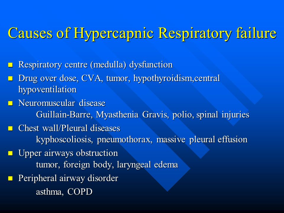 Causes of Hypercapnic Respiratory failure Respiratory centre (medulla) dysfunction Respiratory centre (medulla) dysfunction Drug over dose, CVA, tumor, hypothyroidism,central hypoventilation Drug over dose, CVA, tumor, hypothyroidism,central hypoventilation Neuromuscular disease Guillain-Barre, Myasthenia Gravis, polio, spinal injuries Neuromuscular disease Guillain-Barre, Myasthenia Gravis, polio, spinal injuries Chest wall/Pleural diseases kyphoscoliosis, pneumothorax, massive pleural effusion Chest wall/Pleural diseases kyphoscoliosis, pneumothorax, massive pleural effusion Upper airways obstruction tumor, foreign body, laryngeal edema Upper airways obstruction tumor, foreign body, laryngeal edema Peripheral airway disorder Peripheral airway disorder asthma, COPD