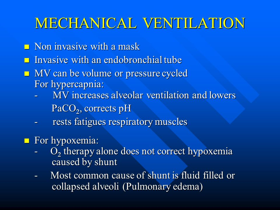 MECHANICAL VENTILATION Non invasive with a mask Non invasive with a mask Invasive with an endobronchial tube Invasive with an endobronchial tube MV can be volume or pressure cycled For hypercapnia: - MV increases alveolar ventilation and lowers MV can be volume or pressure cycled For hypercapnia: - MV increases alveolar ventilation and lowers PaCO 2, corrects pH PaCO 2, corrects pH - rests fatigues respiratory muscles For hypoxemia: - O 2 therapy alone does not correct hypoxemia caused by shunt For hypoxemia: - O 2 therapy alone does not correct hypoxemia caused by shunt - Most common cause of shunt is fluid filled or collapsed alveoli (Pulmonary edema)