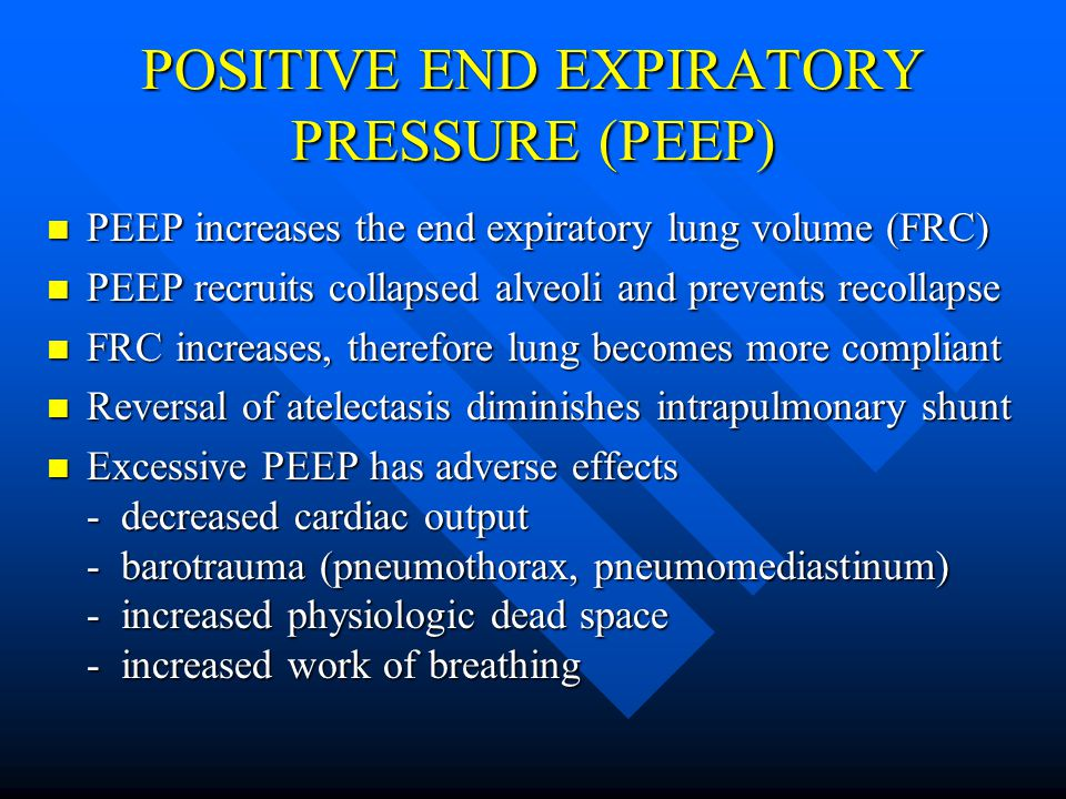 POSITIVE END EXPIRATORY PRESSURE (PEEP) PEEP increases the end expiratory lung volume (FRC) PEEP increases the end expiratory lung volume (FRC) PEEP recruits collapsed alveoli and prevents recollapse PEEP recruits collapsed alveoli and prevents recollapse FRC increases, therefore lung becomes more compliant FRC increases, therefore lung becomes more compliant Reversal of atelectasis diminishes intrapulmonary shunt Reversal of atelectasis diminishes intrapulmonary shunt Excessive PEEP has adverse effects - decreased cardiac output - barotrauma (pneumothorax, pneumomediastinum) - increased physiologic dead space - increased work of breathing Excessive PEEP has adverse effects - decreased cardiac output - barotrauma (pneumothorax, pneumomediastinum) - increased physiologic dead space - increased work of breathing