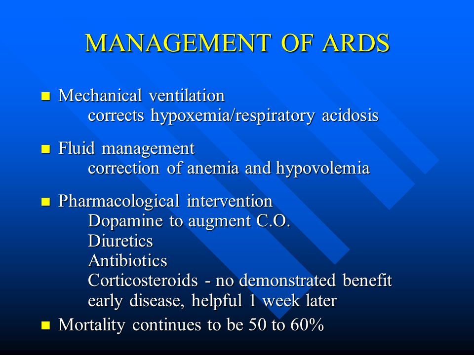 MANAGEMENT OF ARDS Mechanical ventilation corrects hypoxemia/respiratory acidosis Mechanical ventilation corrects hypoxemia/respiratory acidosis Fluid management correction of anemia and hypovolemia Fluid management correction of anemia and hypovolemia Pharmacological intervention Dopamine to augment C.O.