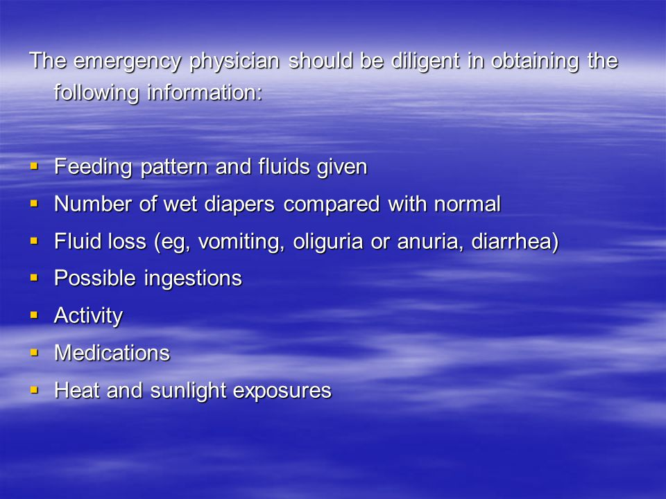 The emergency physician should be diligent in obtaining the following information:  Feeding pattern and fluids given  Number of wet diapers compared with normal  Fluid loss (eg, vomiting, oliguria or anuria, diarrhea)  Possible ingestions  Activity  Medications  Heat and sunlight exposures