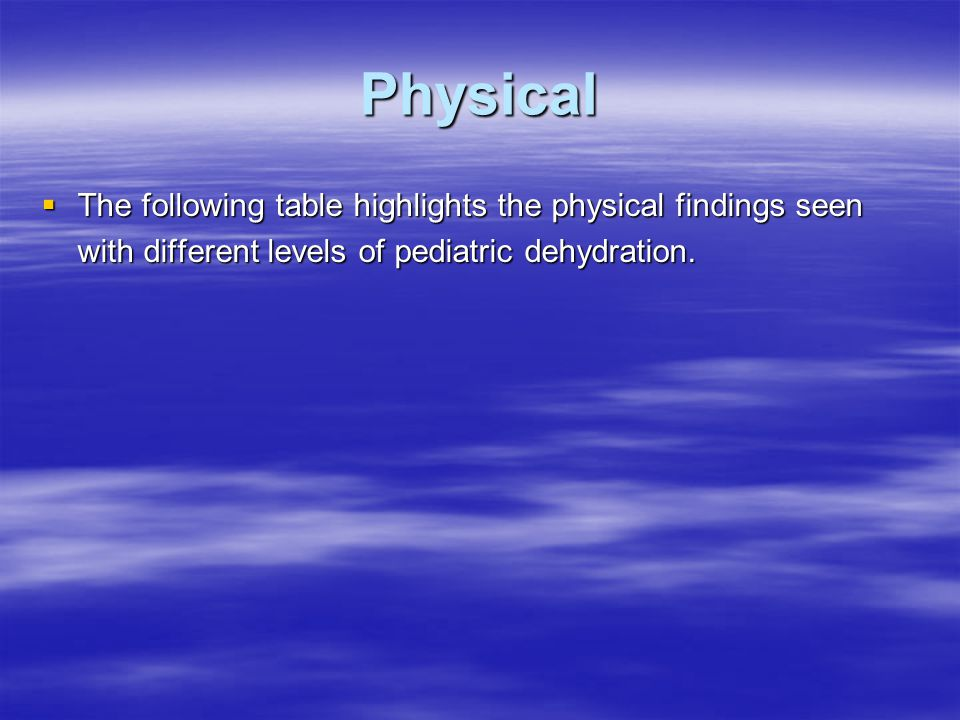 Physical  The following table highlights the physical findings seen with different levels of pediatric dehydration.