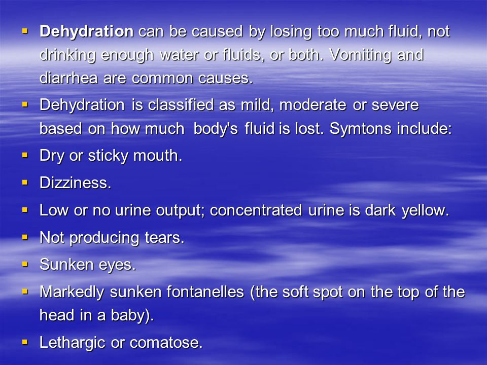  Dehydration can be caused by losing too much fluid, not drinking enough water or fluids, or both.