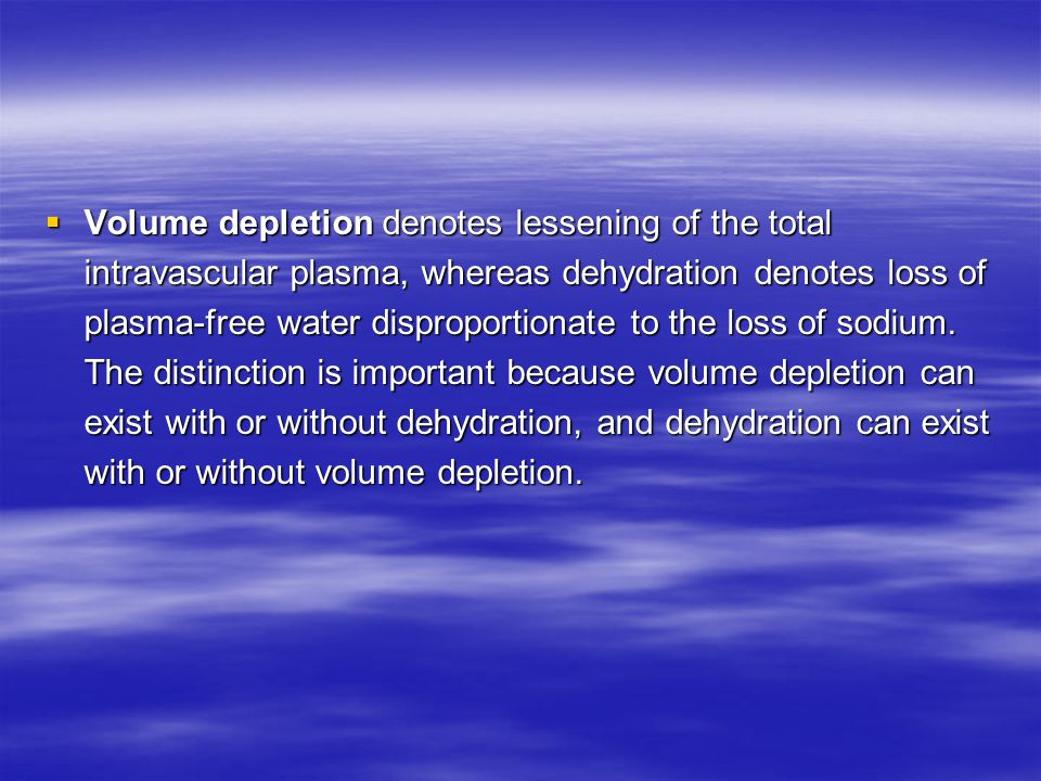  Volume depletion denotes lessening of the total intravascular plasma, whereas dehydration denotes loss of plasma-free water disproportionate to the loss of sodium.