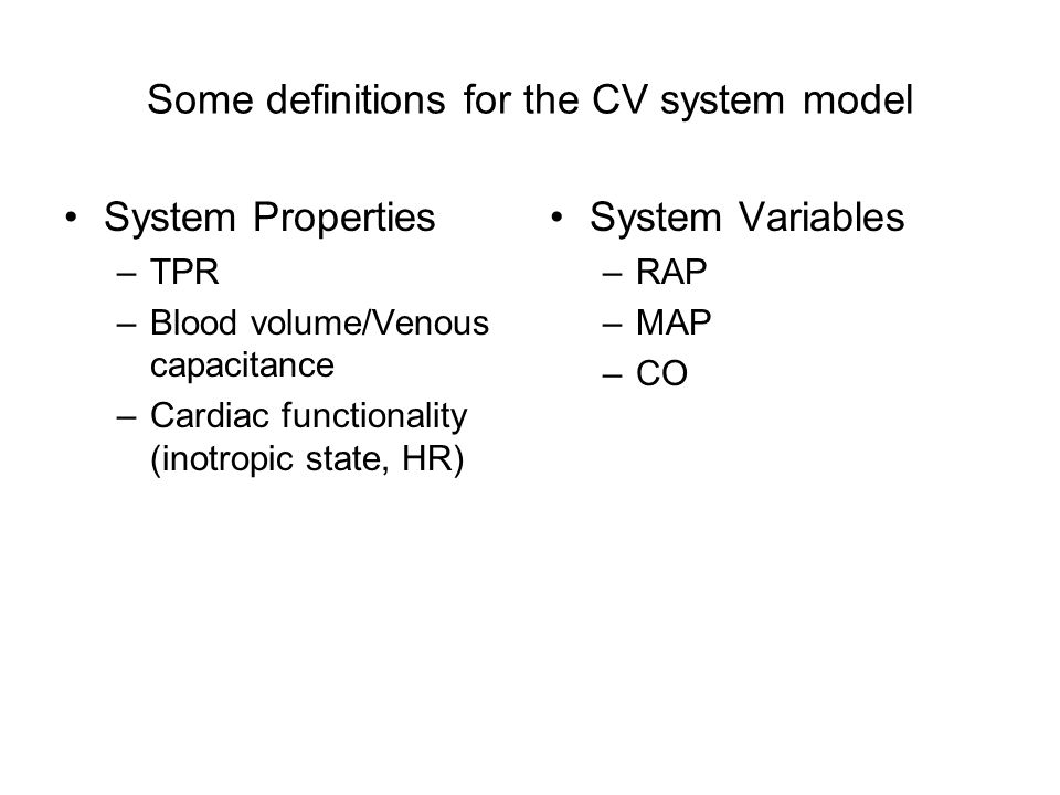 Some definitions for the CV system model System Properties –TPR –Blood volume/Venous capacitance –Cardiac functionality (inotropic state, HR) System Variables –RAP –MAP –CO