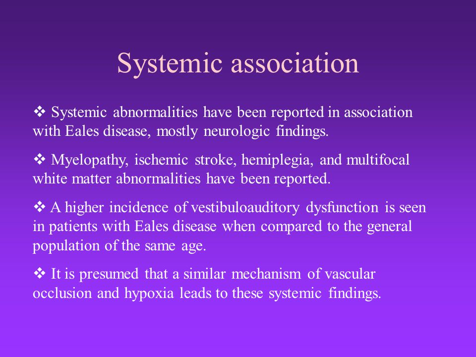 Systemic association  Systemic abnormalities have been reported in association with Eales disease, mostly neurologic findings.  Myelopathy, ischemic