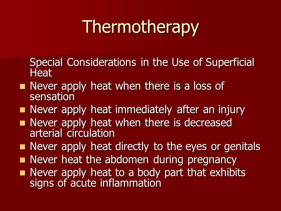 Thermotherapy Special Considerations in the Use of Superficial Heat Never apply heat when there is a loss of sensation Never apply heat when there is