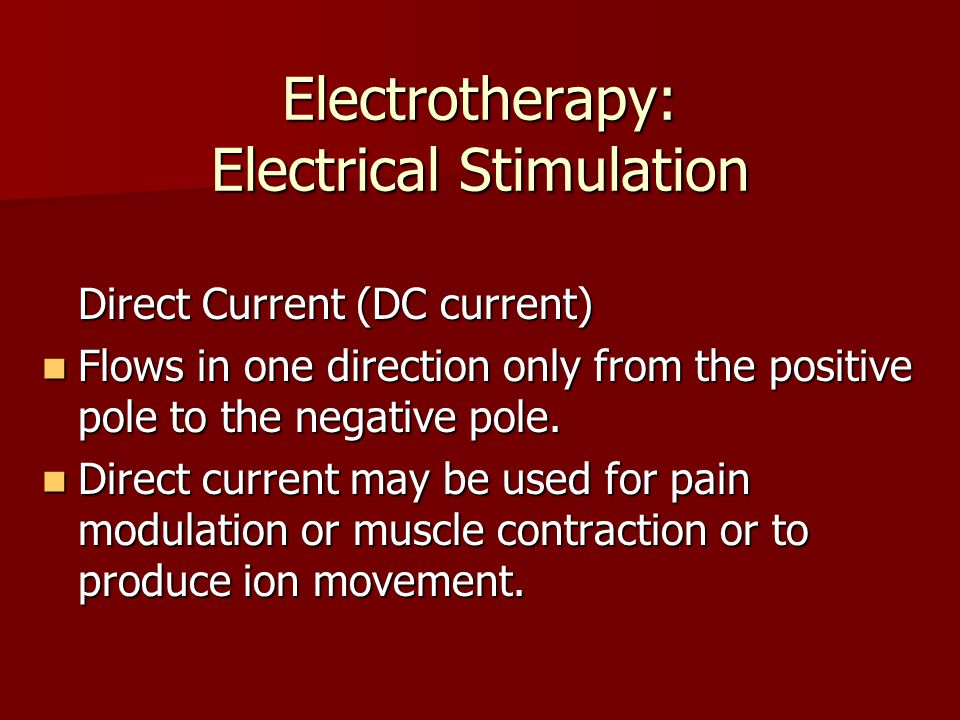 Electrotherapy: Electrical Stimulation Direct Current (DC current) Flows in one direction only from the positive pole to the negative pole. Flows in o