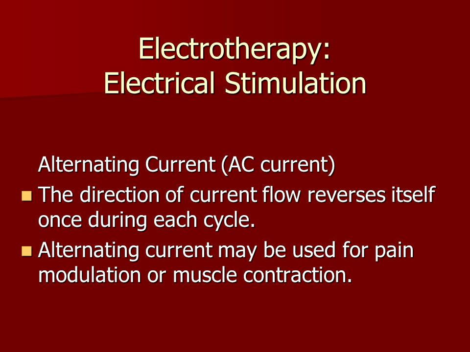 Electrotherapy: Electrical Stimulation Alternating Current (AC current) The direction of current flow reverses itself once during each cycle. The dire