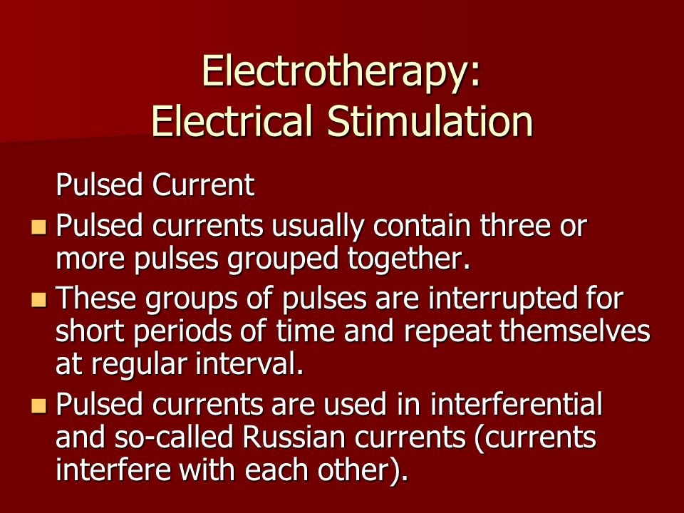 Electrotherapy: Electrical Stimulation Pulsed Current Pulsed currents usually contain three or more pulses grouped together. Pulsed currents usually c