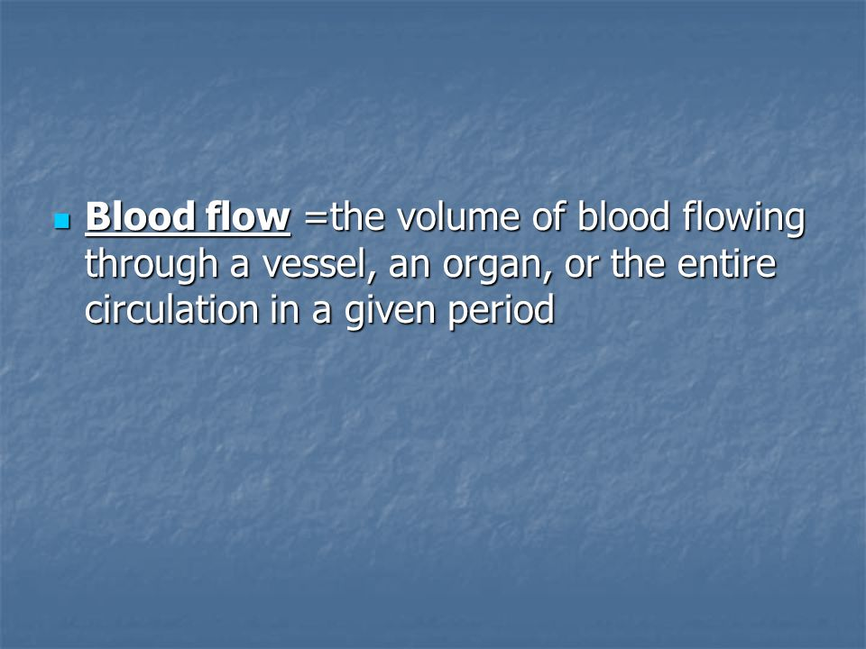 Blood flow =the volume of blood flowing through a vessel, an organ, or the entire circulation in a given period Blood flow =the volume of blood flowin
