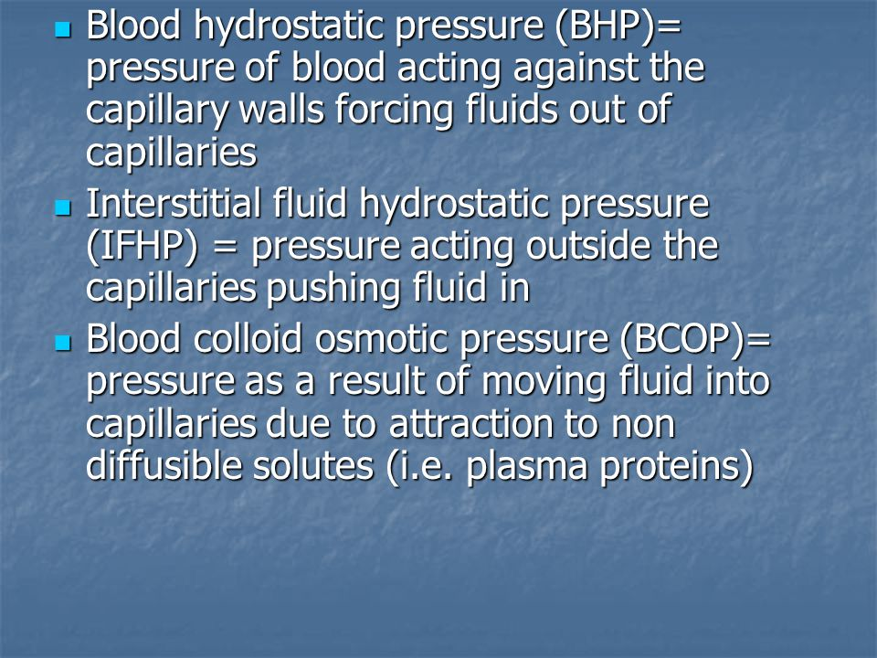 Blood hydrostatic pressure (BHP)= pressure of blood acting against the capillary walls forcing fluids out of capillaries Blood hydrostatic pressure (B