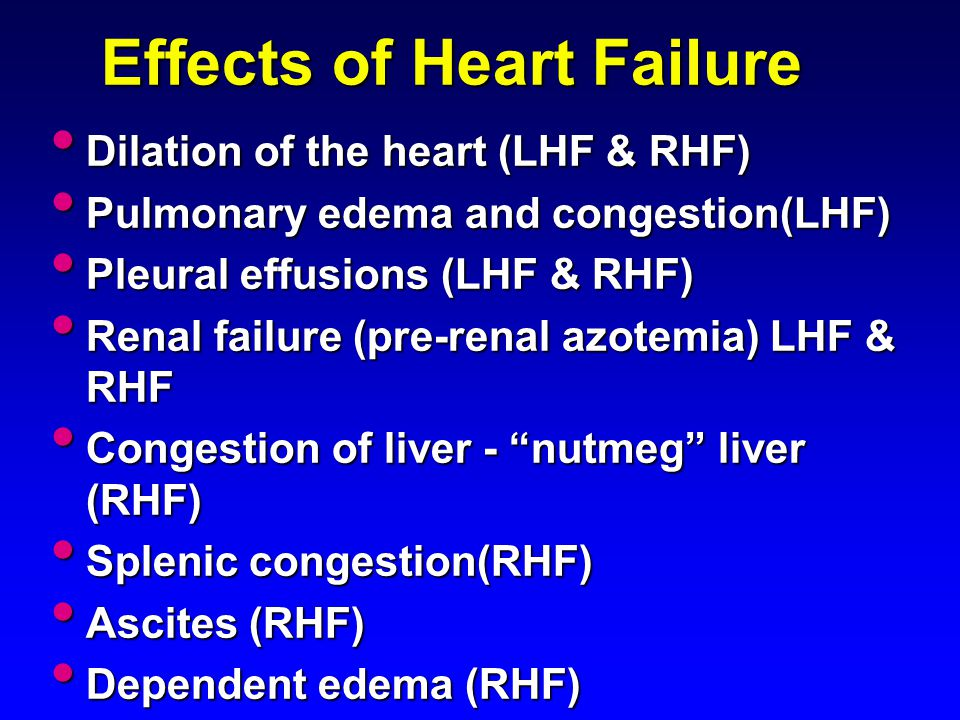 Effects of Heart Failure Dilation of the heart (LHF & RHF) Dilation of the heart (LHF & RHF) Pulmonary edema and congestion(LHF) Pulmonary edema and c