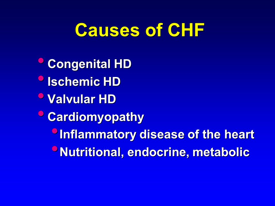 Causes of CHF Congenital HD Congenital HD Ischemic HD Ischemic HD Valvular HD Valvular HD Cardiomyopathy Cardiomyopathy Inflammatory disease of the he