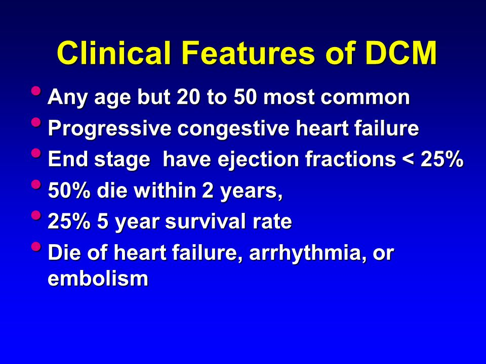 Clinical Features of DCM Any age but 20 to 50 most common Any age but 20 to 50 most common Progressive congestive heart failure Progressive congestive
