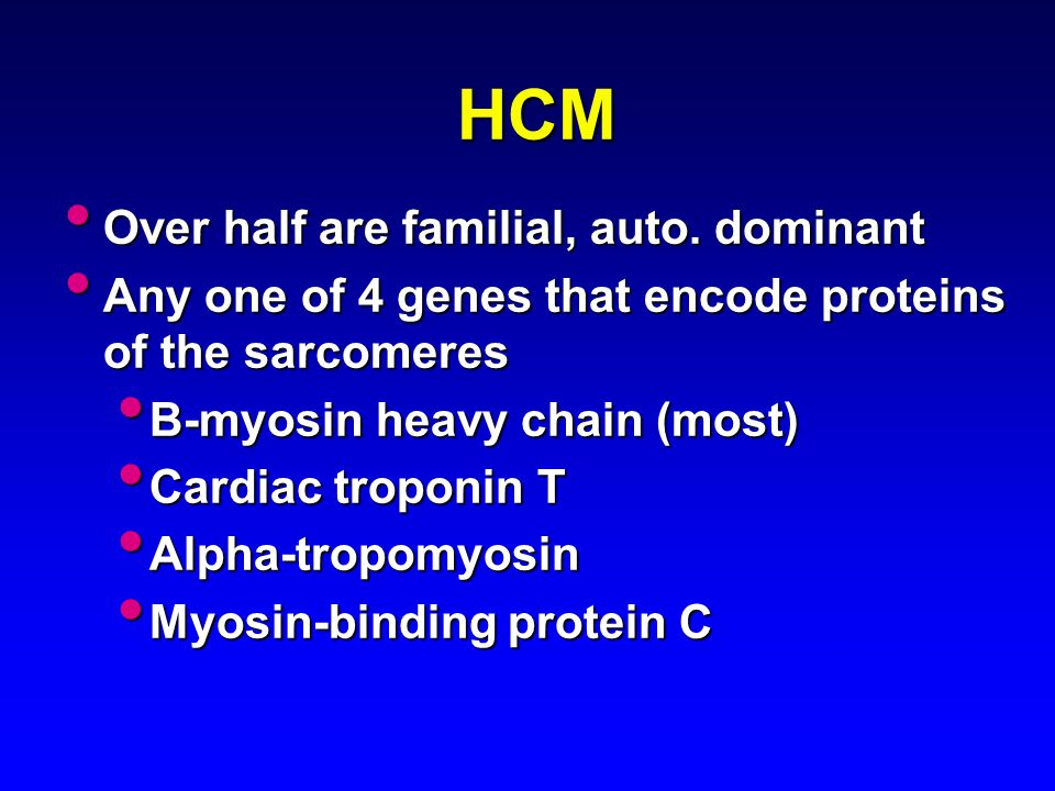 HCM Over half are familial, auto. dominant Over half are familial, auto. dominant Any one of 4 genes that encode proteins of the sarcomeres Any one of