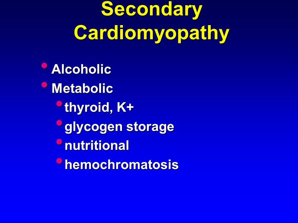 Secondary Cardiomyopathy Alcoholic Alcoholic Metabolic Metabolic thyroid, K+ thyroid, K+ glycogen storage glycogen storage nutritional nutritional hemochromatosis hemochromatosis