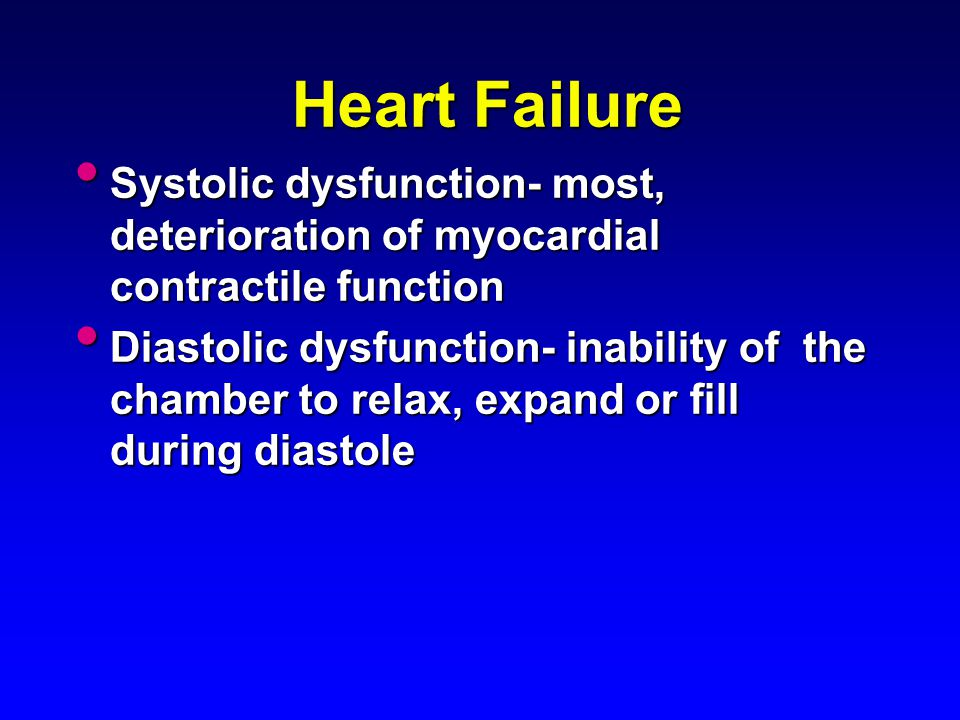 Heart Failure Systolic dysfunction- most, deterioration of myocardial contractile function Systolic dysfunction- most, deterioration of myocardial con