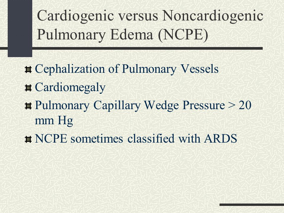 Cardiogenic versus Noncardiogenic Pulmonary Edema (NCPE) Cephalization of Pulmonary Vessels Cardiomegaly Pulmonary Capillary Wedge Pressure > 20 mm Hg NCPE sometimes classified with ARDS