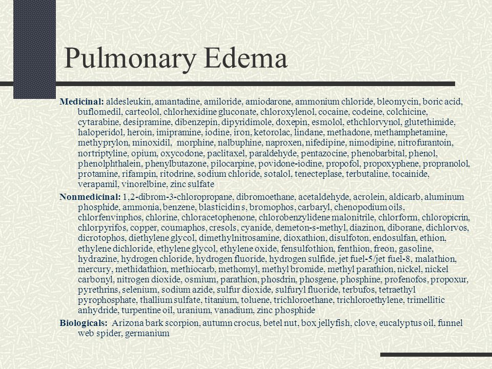 Pulmonary Edema Medicinal: aldesleukin, amantadine, amiloride, amiodarone, ammonium chloride, bleomycin, boric acid, buflomedil, carteolol, chlorhexidine gluconate, chloroxylenol, cocaine, codeine, colchicine, cytarabine, desipramine, dibenzepin, dipyridimole, doxepin, esmolol, ethchlorvynol, glutethimide, haloperidol, heroin, imipramine, iodine, iron, ketorolac, lindane, methadone, methamphetamine, methyprylon, minoxidil, morphine, nalbuphine, naproxen, nifedipine, nimodipine, nitrofurantoin, nortriptyline, opium, oxycodone, paclitaxel, paraldehyde, pentazocine, phenobarbital, phenol, phenolphthalein, phenylbutazone, pilocarpine, povidone-iodine, propofol, propoxyphene, propranolol, protamine, rifampin, ritodrine, sodium chloride, sotalol, tenecteplase, terbutaline, tocainide, verapamil, vinorelbine, zinc sulfate Nonmedicinal: 1,2-dibrom-3-chloropropane, dibromoethane, acetaldehyde, acrolein, aldicarb, aluminum phosphide, ammonia, benzene, blasticidin s, bromophos, carbaryl, chenopodium oils, chlorfenvinphos, chlorine, chloracetophenone, chlorobenzylidene malonitrile, chlorform, chloropicrin, chlorpyrifos, copper, coumaphos, cresols, cyanide, demeton-s-methyl, diazinon, diborane, dichlorvos, dicrotophos, diethylene glycol, dimethylnitrosamine, dioxathion, disulfoton, endosulfan, ethion, ethylene dichloride, ethylene glycol, ethylene oxide, fensulfothion, fenthion, freon, gasoline, hydrazine, hydrogen chloride, hydrogen fluoride, hydrogen sulfide, jet fuel-5/jet fuel-8, malathion, mercury, methidathion, methiocarb, methomyl, methyl bromide, methyl parathion, nickel, nickel carbonyl, nitrogen dioxide, osmium, parathion, phosdrin, phosgene, phosphine, profenofos, propoxur, pyrethrins, selenium, sodium azide, sulfur dioxide, sulfuryl fluoride, terbufos, tetraethyl pyrophosphate, thallium sulfate, titanium, toluene, trichloroethane, trichloroethylene, trimellitic anhydride, turpentine oil, uranium, vanadium, zinc phosphide Biologicals: Arizona bark scorpion, autumn croc