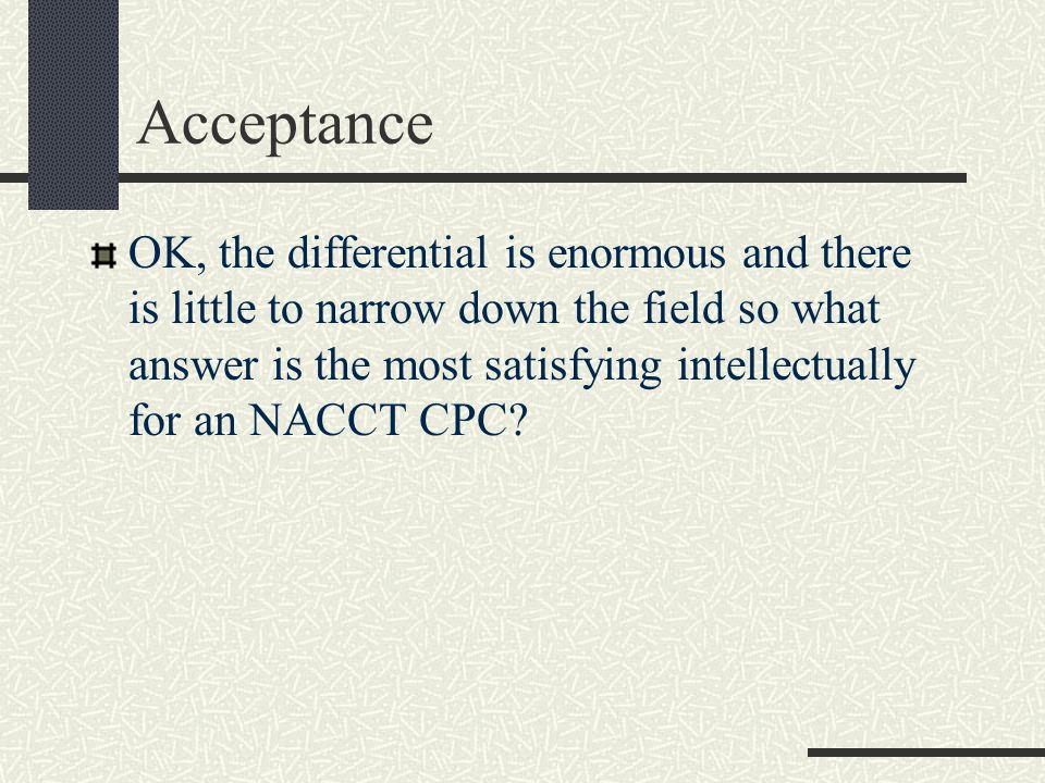 Acceptance OK, the differential is enormous and there is little to narrow down the field so what answer is the most satisfying intellectually for an NACCT CPC?