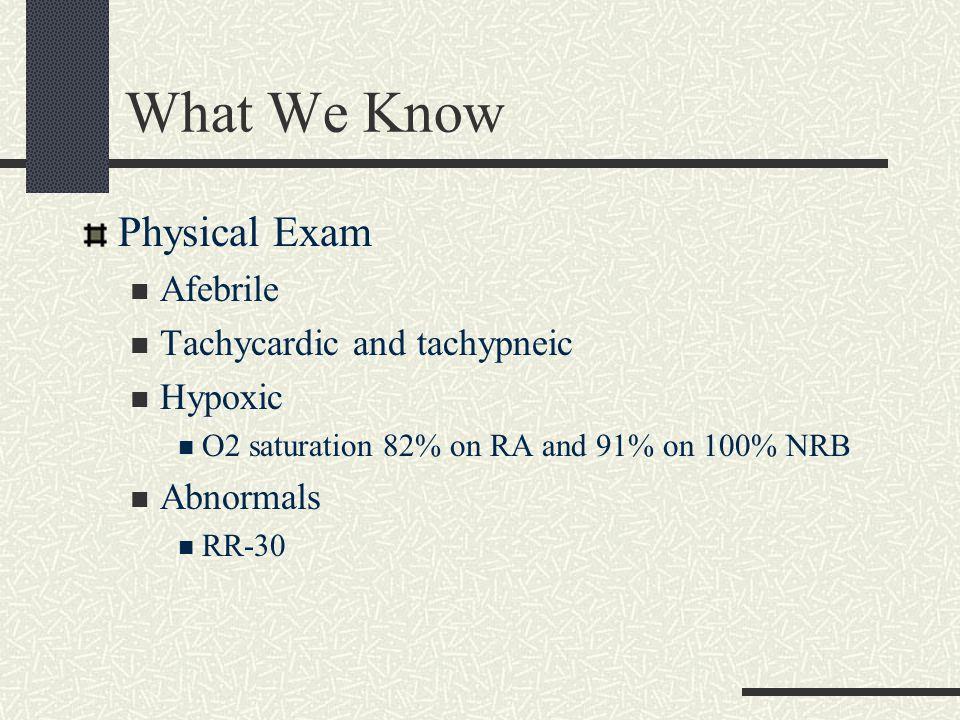What We Know Physical Exam Afebrile Tachycardic and tachypneic Hypoxic O2 saturation 82% on RA and 91% on 100% NRB Abnormals RR-30