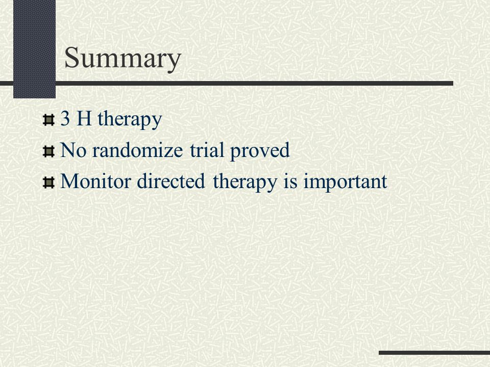 Summary 3 H therapy No randomize trial proved Monitor directed therapy is important