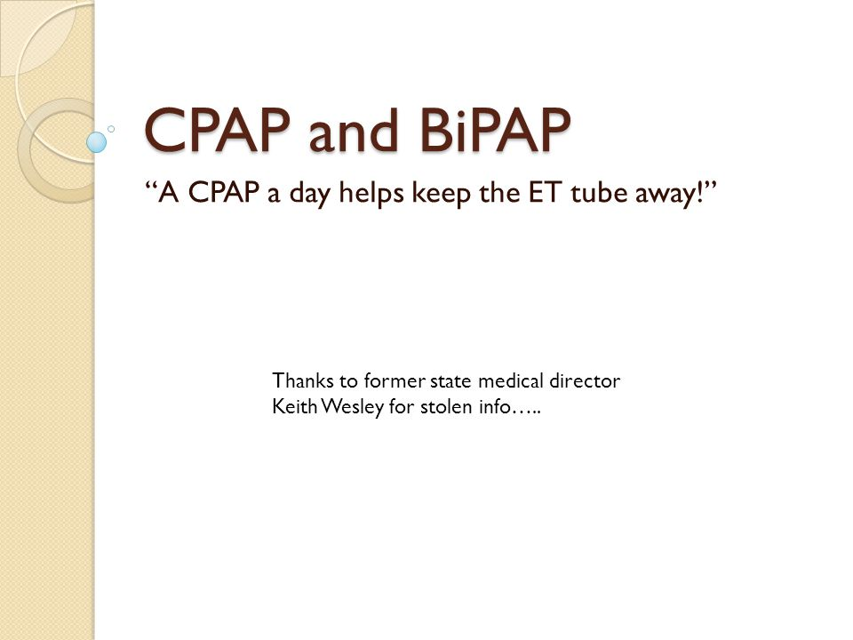 CPAP and BiPAP A CPAP a day helps keep the ET tube away! Thanks to former state medical director Keith Wesley for stolen info…..