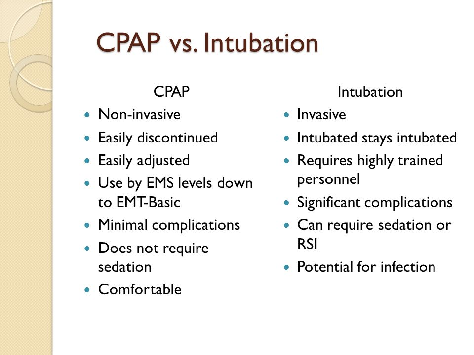 CPAP vs. Intubation CPAP Non-invasive Easily discontinued Easily adjusted Use by EMS levels down to EMT-Basic Minimal complications Does not require s