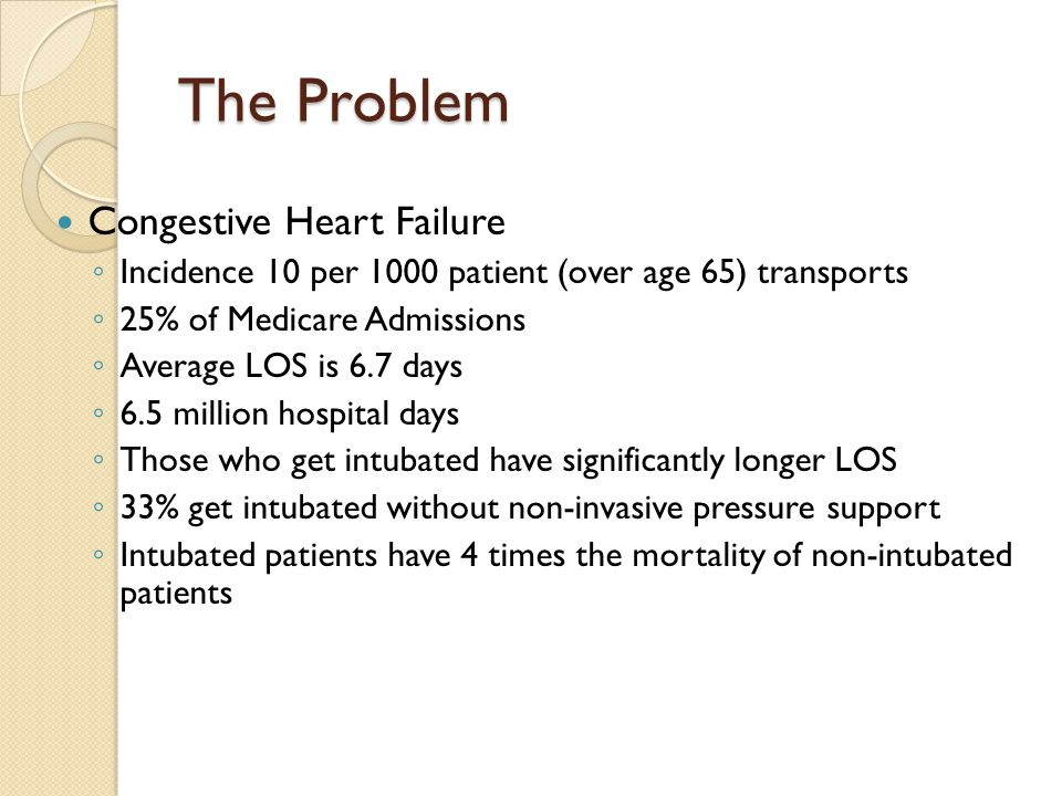 The Problem Congestive Heart Failure ◦ Incidence 10 per 1000 patient (over age 65) transports ◦ 25% of Medicare Admissions ◦ Average LOS is 6.7 days ◦ 6.5 million hospital days ◦ Those who get intubated have significantly longer LOS ◦ 33% get intubated without non-invasive pressure support ◦ Intubated patients have 4 times the mortality of non-intubated patients