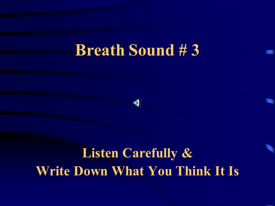 Breath Sound # 3 Listen Carefully & Write Down What You Think It Is