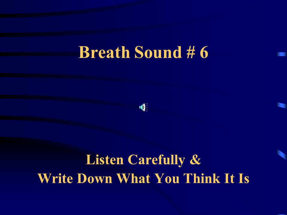 Breath Sound # 6 Listen Carefully & Write Down What You Think It Is