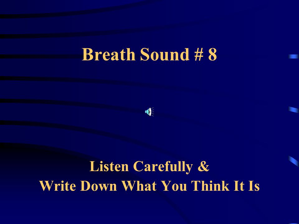 Breath Sound # 8 Listen Carefully & Write Down What You Think It Is