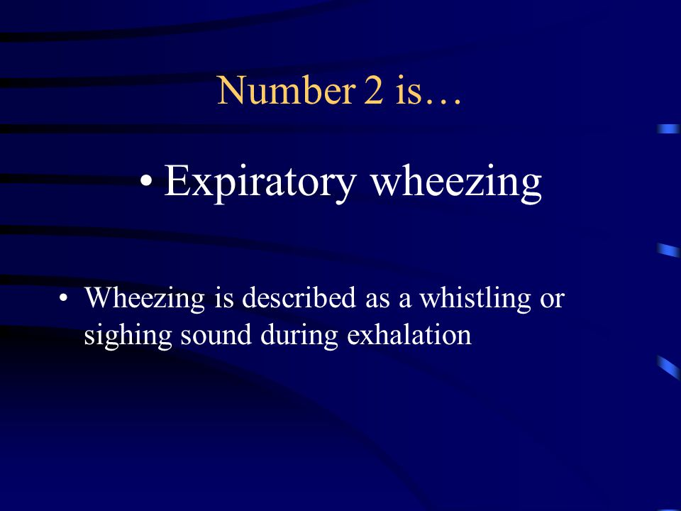 Number 2 is… Expiratory wheezing Wheezing is described as a whistling or sighing sound during exhalation