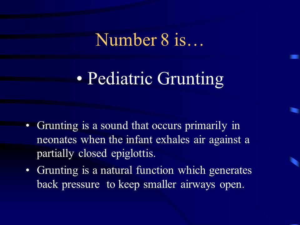 Number 8 is… Pediatric Grunting Grunting is a sound that occurs primarily in neonates when the infant exhales air against a partially closed epiglottis.