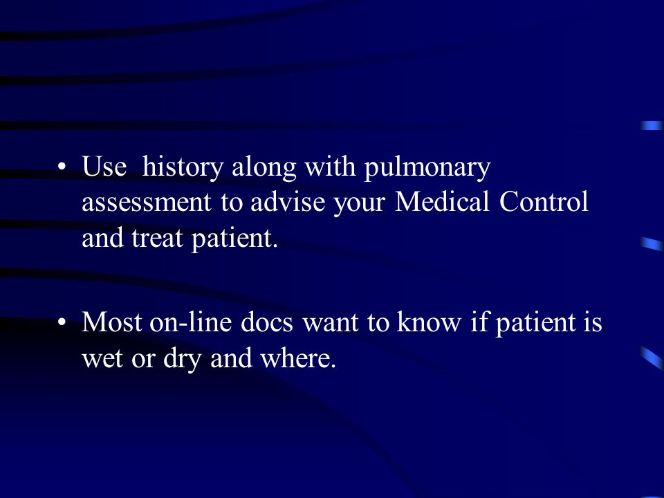 Use history along with pulmonary assessment to advise your Medical Control and treat patient.