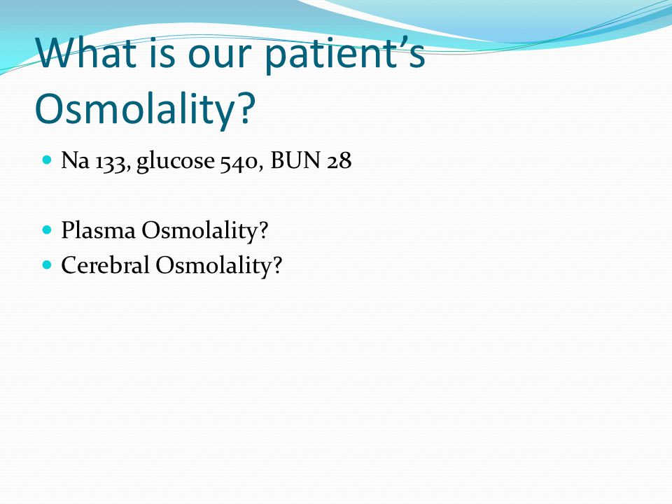 What is our patient's Osmolality? Na 133, glucose 540, BUN 28 Plasma Osmolality? Cerebral Osmolality?