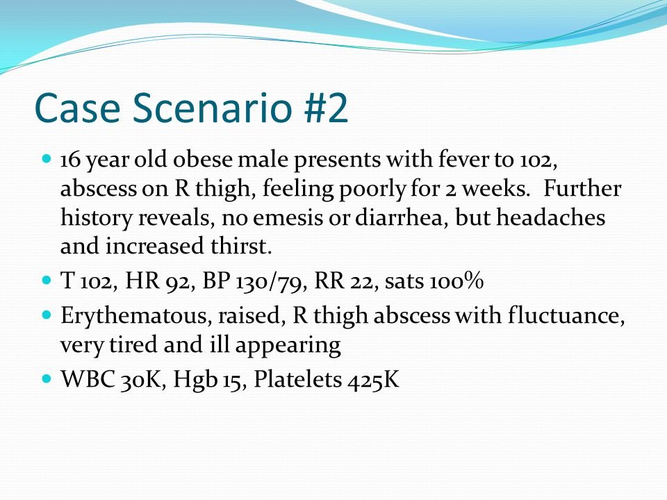 Case Scenario #2 16 year old obese male presents with fever to 102, abscess on R thigh, feeling poorly for 2 weeks. Further history reveals, no emesis
