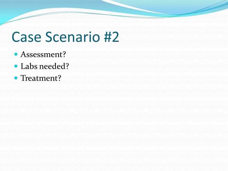 Case Scenario #2 Assessment? Labs needed? Treatment?