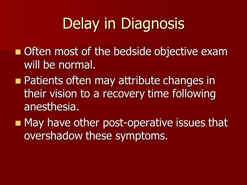 Delay in Diagnosis Often most of the bedside objective exam will be normal. Often most of the bedside objective exam will be normal. Patients often ma