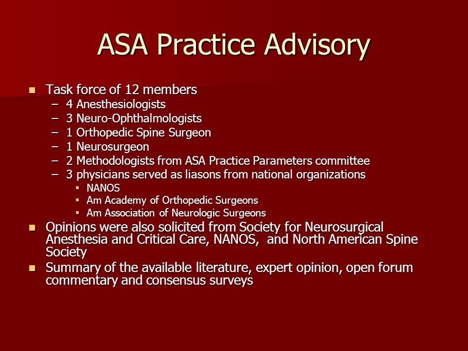 ASA Practice Advisory Task force of 12 members Task force of 12 members –4 Anesthesiologists –3 Neuro-Ophthalmologists –1 Orthopedic Spine Surgeon –1 Neurosurgeon –2 Methodologists from ASA Practice Parameters committee –3 physicians served as liasons from national organizations  NANOS  Am Academy of Orthopedic Surgeons  Am Association of Neurologic Surgeons Opinions were also solicited from Society for Neurosurgical Anesthesia and Critical Care, NANOS, and North American Spine Society Opinions were also solicited from Society for Neurosurgical Anesthesia and Critical Care, NANOS, and North American Spine Society Summary of the available literature, expert opinion, open forum commentary and consensus surveys Summary of the available literature, expert opinion, open forum commentary and consensus surveys