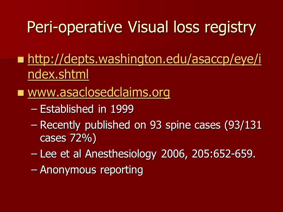 Peri-operative Visual loss registry http://depts.washington.edu/asaccp/eye/i ndex.shtml http://depts.washington.edu/asaccp/eye/i ndex.shtml http://depts.washington.edu/asaccp/eye/i ndex.shtml http://depts.washington.edu/asaccp/eye/i ndex.shtml www.asaclosedclaims.org www.asaclosedclaims.org www.asaclosedclaims.org –Established in 1999 –Recently published on 93 spine cases (93/131 cases 72%) –Lee et al Anesthesiology 2006, 205:652-659.