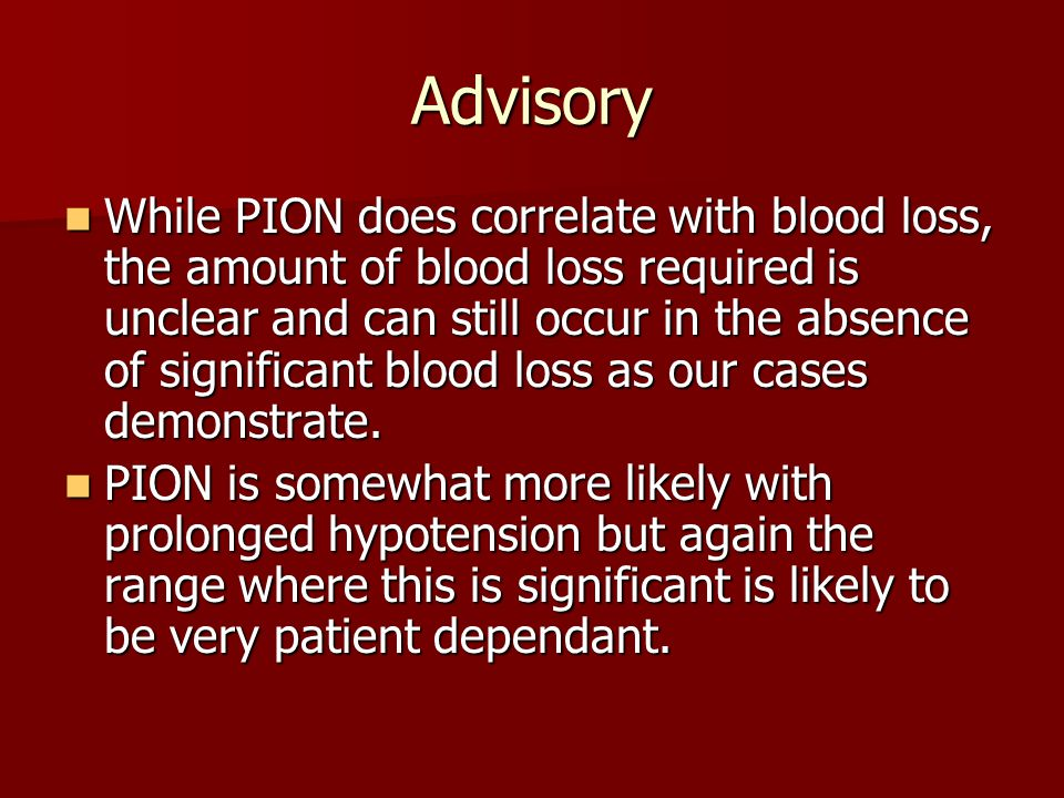 Advisory While PION does correlate with blood loss, the amount of blood loss required is unclear and can still occur in the absence of significant blo