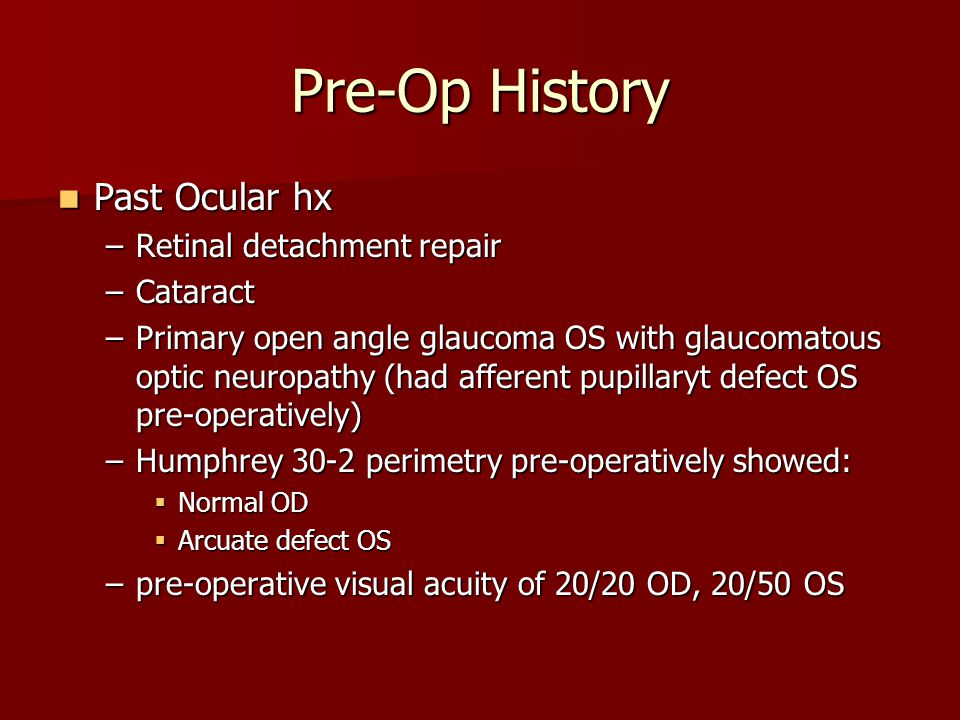 Pre-Op History Past Ocular hx Past Ocular hx –Retinal detachment repair –Cataract –Primary open angle glaucoma OS with glaucomatous optic neuropathy (