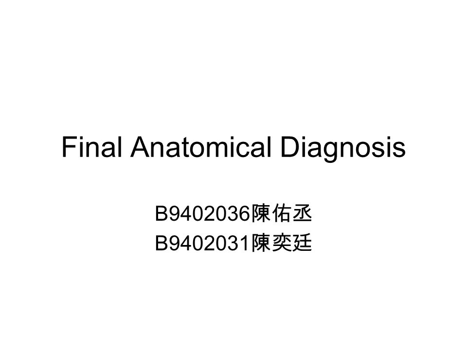 Final Anatomical Diagnosis B9402036 陳佑丞 B9402031 陳奕廷