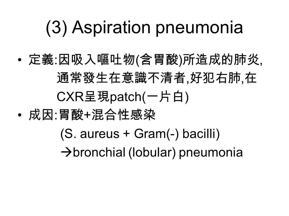 (3) Aspiration pneumonia 定義 : 因吸入嘔吐物 ( 含胃酸 ) 所造成的肺炎, 通常發生在意識不清者, 好犯右肺, 在 CXR 呈現 patch( 一片白 ) 成因 : 胃酸 + 混合性感染 (S.