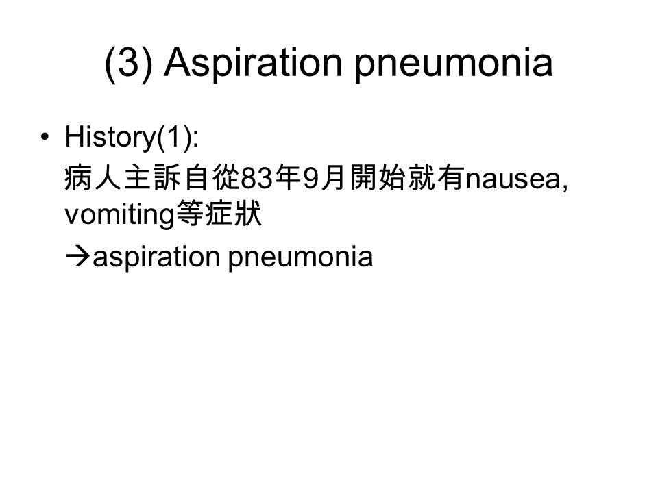 (3) Aspiration pneumonia History(1): 病人主訴自從 83 年 9 月開始就有 nausea, vomiting 等症狀  aspiration pneumonia
