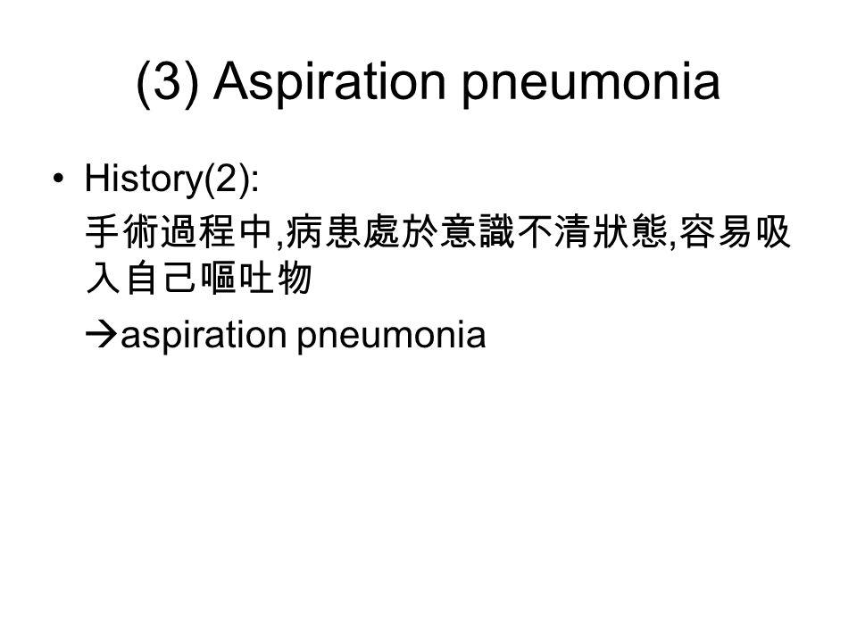 (3) Aspiration pneumonia History(2): 手術過程中, 病患處於意識不清狀態, 容易吸 入自己嘔吐物  aspiration pneumonia