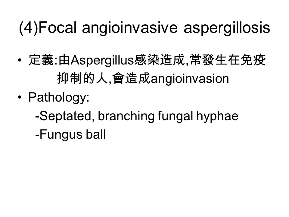 (4)Focal angioinvasive aspergillosis 定義 : 由 Aspergillus 感染造成, 常發生在免疫 抑制的人, 會造成 angioinvasion Pathology: -Septated, branching fungal hyphae -Fungus ball